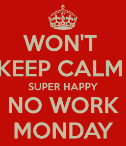 won-t-keep-calm-super-happy-no-work-monday